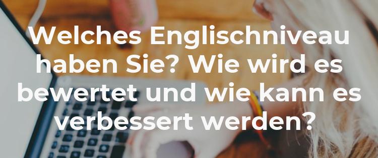 Welches Englischniveau haben Sie? Wie wird es bewertet und wie kann es verbessert werden?